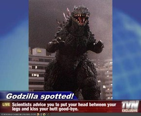 Godzilla spotted! - Scientists advice you to put your head between your legs and kiss your butt good-bye.