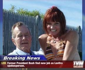Breaking News - Former President Bush find new job as Levitra spokesperson.