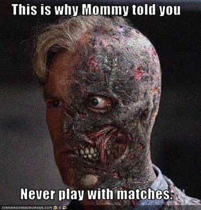 This is why Mommy told you  Never play with matches.