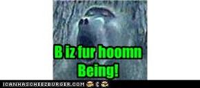 B iz fur hoomn Being!