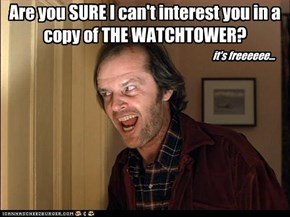 Are you SURE I can't interest you in a copy of THE WATCHTOWER?