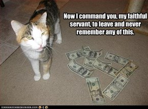 Now I command you, my faithful servant, to leave and never remember any of this.