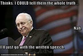 Thinks: I COULD tell them the whole truth ... Nah, I'll just go with the written speech.
