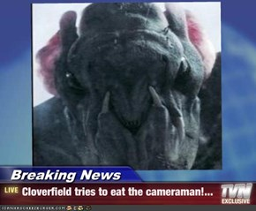 Breaking News - Cloverfield tries to eat the cameraman!...
