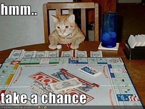 hmm..   take a chance