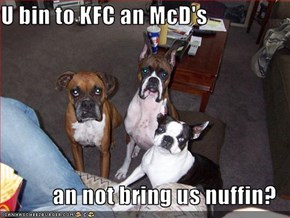 U bin to KFC an McD's  an not bring us nuffin?
