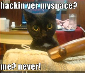 hackin yer myspace?  me? never!