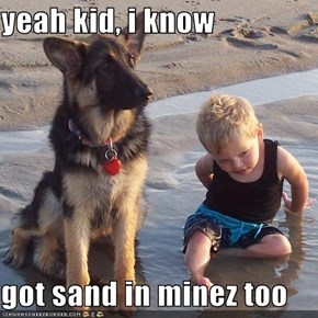 yeah kid, i know  got sand in minez too