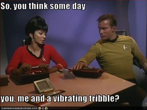 So, you think some day  you, me and a vibrating tribble?