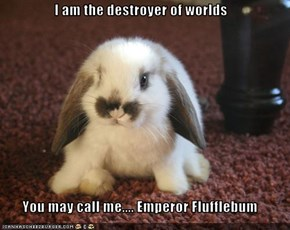 I am the destroyer of worlds  You may call me.... Emperor Flufflebum