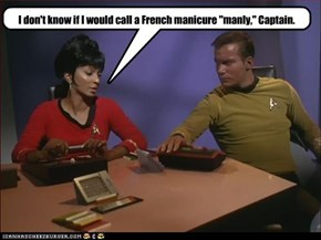 "I don't know if I would call a French manicure ""manly,"" Captain."