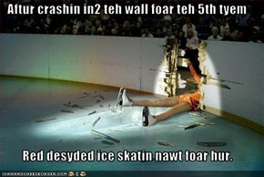 Aftur crashin in2 teh wall foar teh 5th tyem  Red desyded ice skatin nawt foar hur.