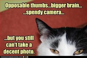 Opposable thumbs...bigger brain... ...spendy camera...