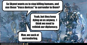 "So Skynet wants us to stop killing humans, and use these ""truce devices"" to surrender to them?"