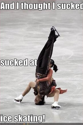 And I thought I sucked  sucked at  ice skating!
