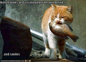 Kitteh looks at da fishmonger he murdered  .....and smiles