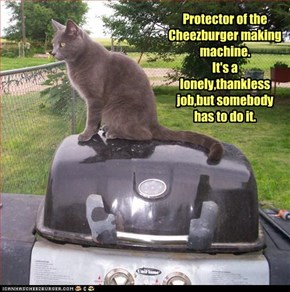 Protector of the Cheezburger making machine. It's a lonely,thankless job,but somebody has to do it.