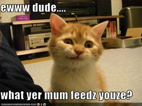 ewww dude....  what yer mum feedz youze?