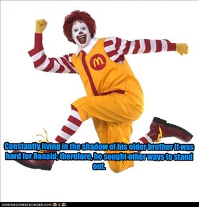 Constantly living in the shadow of his older brother It was hard for Ronald; therefore, he sought other ways to stand out.