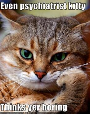 Even psychiatrist kitty  Thinks yer boring