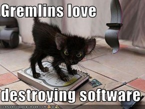 Gremlins love  destroying software