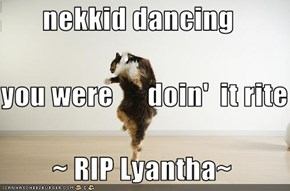 nekkid dancing  you were      doin'  it rite          ~ RIP Lyantha~