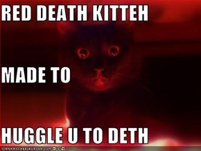 RED DEATH KITTEH MADE TO HUGGLE U TO DETH