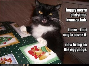 happy merry christma-kwanza-kah.  there... that ougta cover it.  now bring on the eggynogz.