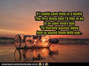 If I could save time in a bottle  The first thing that I'd like to do  Is to save every day  'Til Eternity passes away  Just to spend them with you ..