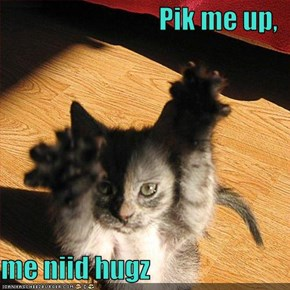 Pik me up,  me niid hugz