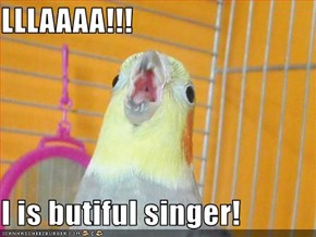LLLAAAA!!!  I is butiful singer!