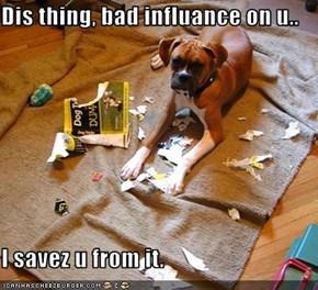 Dis thing, bad influance on u..  I savez u from it.