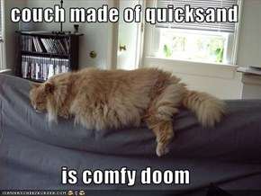 couch made of quicksand  is comfy doom