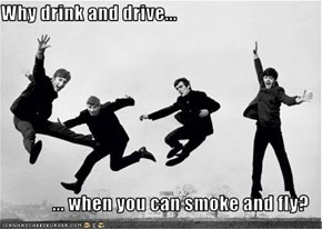 Why drink and drive...  ... when you can smoke and fly?