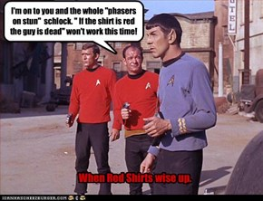 "I'm on to you and the whole ""phasers on stun""  schlock. "" If the shirt is red the guy is dead"" won't work this time!"