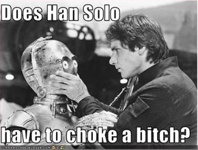 Does Han Solo  have to choke a bitch?