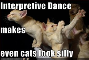 Interpretive Dance makes even cats look silly