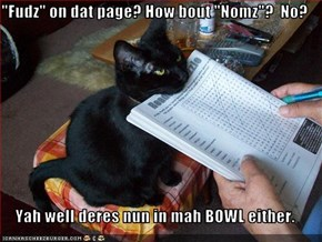 """Fudz"" on dat page? How bout ""Nomz""?  No?  Yah well deres nun in mah BOWL either."