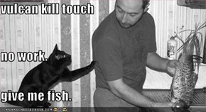 vulcan kill touch no work. give me fish.