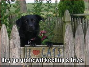 dey go grate wit kechup & frize.