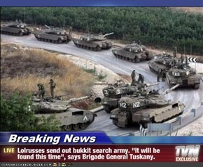 "Breaking News - Lolrusses send out bukkit search army. ""It will be found this time"", says Brigade General Tuskany."