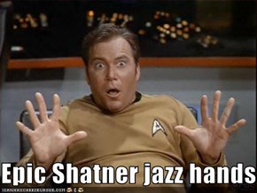 Epic Shatner jazz hands!