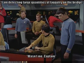"""I am detecting large quantities of faggotry on the bridge.""  ""Wasn't me, Captain"""