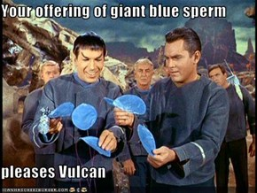Your offering of giant blue sperm   pleases Vulcan