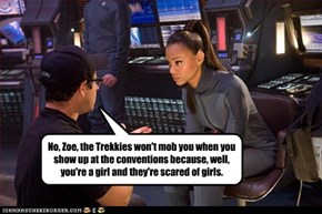 No, Zoe, the Trekkies won't mob you when you show up at the conventions because, well, you're a girl and they're scared of girls.