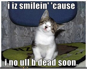 i iz smilein' 'cause   i no ull b dead soon.