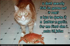 u dont seersly tink im gonna eat it raw?  u haz to sawte it n  butter n garlic for me first den i eatz it! kthx