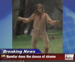 Breaking News - Numfar does the dance of shame