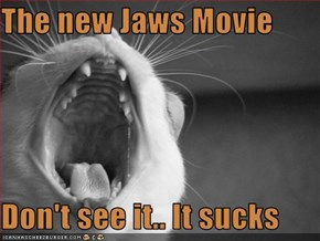 The new Jaws Movie  Don't see it.. It sucks