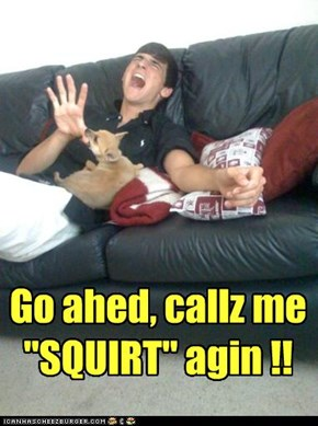 "Go ahed, callz me ""SQUIRT"" agin !!"